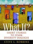 What If?: Short Stories to Spark Diversity Dialogue: Short Stories to Spark Diversity Dialogue