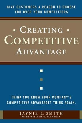 Creating Competitive Advantage: Give Customers a Reason to Choose You Over Your Competitors