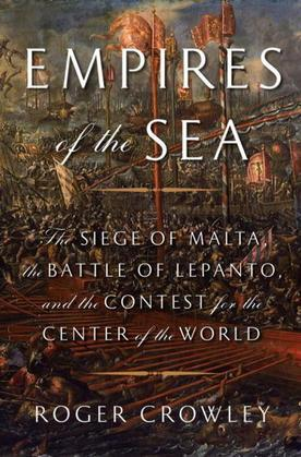 Empires of the Sea: The Siege of Malta, the Battle of Lepanto, and the Contest for the Center of the World