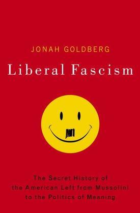 Liberal Fascism: The Secret History of the American Left, From Mussolini to the Politics of Meaning