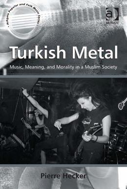 Turkish Metal: Music, Meaning, and Morality in a Muslim Society