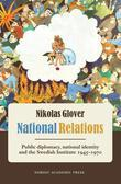 National Relations: Public Diplomacy, National Identity and the Swedish Institute 1945-1970