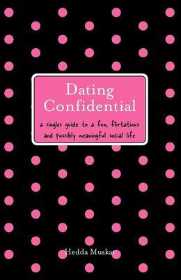 Dating Confidential: A Singles Guide to a Fun, Flirtatious and Possibly Meaningful Social Life