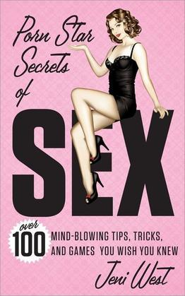 Porn Star Secrets of Sex: Over 100 Mind-blowing Tips, Tricks, and Games You Wish You Knew