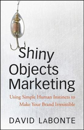 Shiny Objects Marketing: Using Simple Human Instincts to Make Your Brand Irresistible
