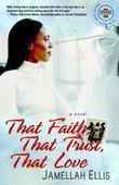 That Faith, That Trust, That Love: A Novel