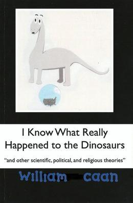 I Know What Really Happened to the Dinosaurs (and Other Scientific, Political, and Religious Theories)