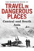 The Mammoth Book of Travel in Dangerous Places: Central and South Asia