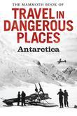 The Mammoth Book of Travel in Dangerous Places: Antarctic