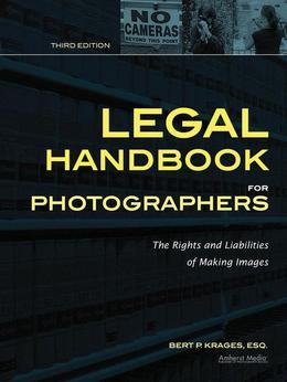 Legal Handbook for Photographers: The Rights and Liabilities of Making Images
