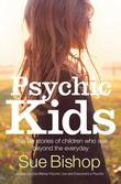 Psychic Kids: True Life Stories of Children Who See Beyond the Everyday