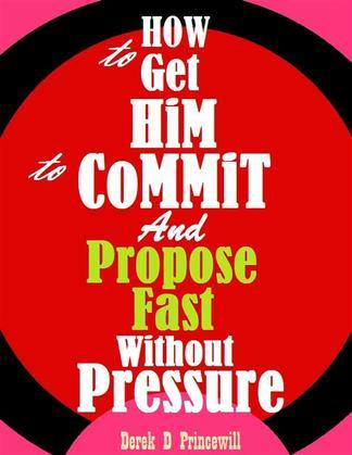How To Get Him To Commit And Propose Fast Without Pressure Derek D