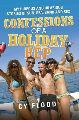 Confessions of a Holiday Rep - My Hideous and Hilarious Stories of Sun, Sea, Sand and Sex