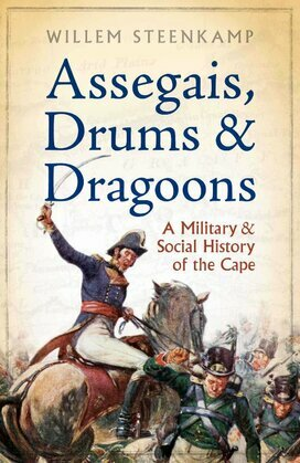 Assegais, Drums & Dragoons: A Military And Social History Of The Cape