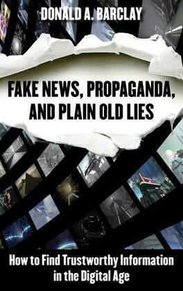 Fake News, Propaganda, and Plain Old Lies
