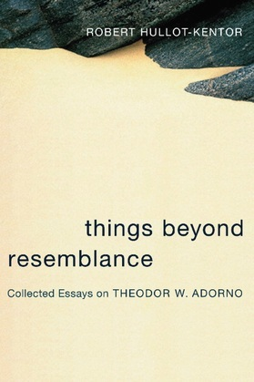 Things Beyond Resemblance: Collected Essays on Theodor W. Adorno