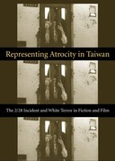 Representing Atrocity in Taiwan: The 2/28 Incident and White Terror in Fiction and Film