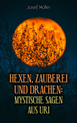 Hexen, Zauberei und Drachen: Mystische Sagen aus Uri