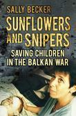 Sunflowers and Snipers: Saving the Children of the Balkans