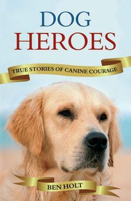 Dog Heroes: True Stories of Canine Courage