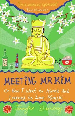 Meeting MR Kim: Or How I Went to Korea and Learned to Love Kimchi