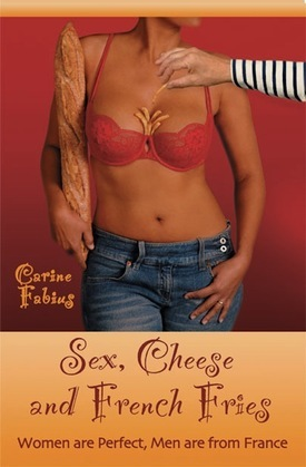 Sex, Cheese and French Fries--Women Are Perfect, Men Are from France