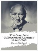 The Complete Collection of Algernon Blackwood