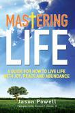 Mastering Life: A Guide for How to Live Life with Joy, Peace and Abundance