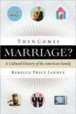 Then Comes Marriage?: A Cultural History of the American Family