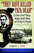 &quot;They Have Killed Papa Dead!&quot;: The Road to Ford's Theatre, Abraham Lincoln's Murder, and the Rage for Vengeance