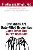 Christians Are Hate-Filled Hypocrites...and Other Lies You've Been Told: A Sociologist Shatters Myths From the Secular and Christian Media