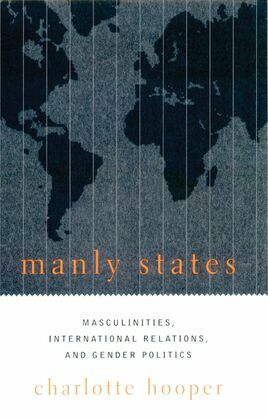 Manly States: Masculinities, International Relations, and Gender Politics