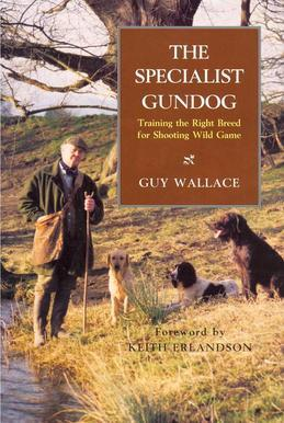 The SPECIALIST GUNDOG: TRAINING THE RIGHT BREED FOR SHOOTING WILD GAME