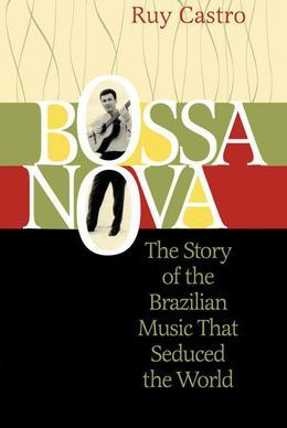 Bossa Nova: The Story of the Brazilian Music That Seduced the World