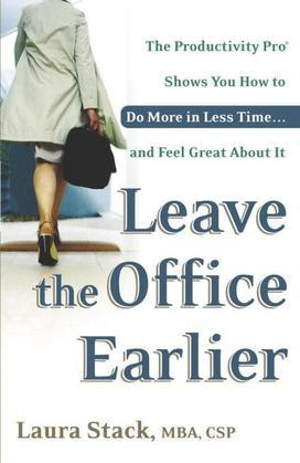 Leave the Office Earlier: The Productivity Pro Shows You How to Do More in Less Time...and Feel GreatAbout It