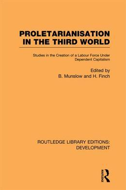 Proletarianisation in the Third World: Studies in the Creation of a Labour Force Under Dependent Capitalism