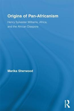 Origins of Pan-Africanism: Henry Sylvester Williams, Africa, and the African Diaspora