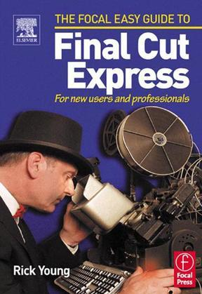 Focal Easy Guide to Final Cut Express: For New Users and Professionals