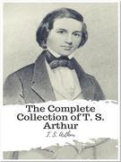 The Complete Collection of T. S. Arthur