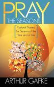 Pray the Seasons: Pastoral Prayer for Seasons of the Year and of Life