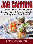 Jar Canning and Preserving Recipes, Instructions, & Supplies Guide for Beginners Year Round