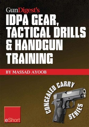 Gun Digest's IDPA Gear, Tactical Drills & Handgun Training eShort: Train for stressfire with essential IDPA drills, handgun training advice, concealed