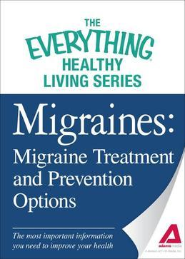 Migraines: Migraine Treatment and Prevention Options: The Most Important Information You Need to Improve Your Health