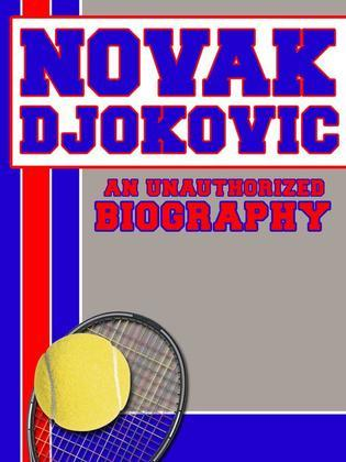Novak Djokovic: An Unauthorized Biography