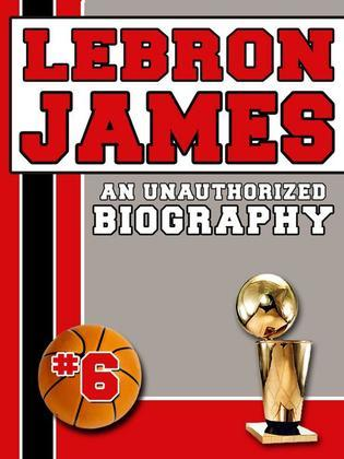 LeBron James: An Unauthorized Biography