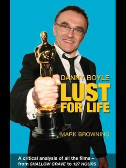 Danny Boyle - Lust for Life: A Critical Analysis of All the Films from Shallow Grave to 127 Hours