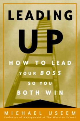 Leading Up: Managing Your Boss So You Both Win