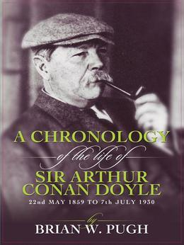A Chronology Of The Life of Arthur Conan Doyle: A Detailed Account Of The Life And Times Of The Creator Of Sherlock Holmes