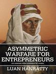 Asymmetric Warfare for Entrepreneurs: 120 Lessons from Lawrence of Arabia