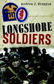 Longshore Soldiers: Defying Bombs &amp; Supplying Victory in a World War II Port Battalion